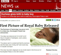 "Dank, 🤖, and Bbc: BBC a Sign in  News  Sport Weather  iPlayer TV Ra  NEWS UK  UK  Home World  England N. Ireland Scotland Wales Business Politics Health Education ScilEnv  Duchess gives birth to baby boy  Duchess of Cambridge gives birth to baby boy, Kensington Palace says  Share  If Y MB  22 July 2013 Last updated at 20:55  First Picture of Royal Baby Released  The Duchess of Cambridge has given birth  to a baby boy, Kensington Palace has  announced.  The baby was delivered at 16:24 BST at St  Mary's Hospital in Paddington, west London,  weighing 8lb 60z  The palace said in a statement that the duchess  and the baby were ""doing well"" and would stay  The couple did not know the sex of their first child  in hospital overnight.  The news has been displayed on an ornate easel in the forecourt of  Related Stories  Buckingham Palace in line with tradition. First picture of the Royal Baby leaked."