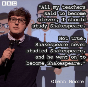 "Shakespeare by Hassaan18 MORE MEMES: BBC  ""All my teachers  said to become  Clever, I should  study Shakespeare.  Not true.  Shakespeare never  studied Shakespeare,  and he went on to  become Shakespeare.""  Glenn Moore Shakespeare by Hassaan18 MORE MEMES"