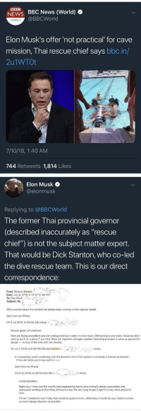 "Iphone, Life, and News: BBC  BBC News (World)  @BBCWorld  NEWS  WORLD  Elon Musk's offer 'not practical for cave  mission, Thai rescue chief says bbc.in/  2u1WTOt  7/10/18, 1:40 AM  744 Retweets 1,814 Likes  Elon Musk  @elonmusk  Replying to @BBCWorld  The former Thai provincial governor  (described inaccurately as ""rescue  chief"") is not the subject matter expert  T hat would be Dick Stanton, who co-led  the dive rescue team. This is our direct  correspondence  From: Richard Stanton  Date: July 8, 2018 at 10:1312 AM PDT  To: Elon Musk  Subject: Re  We're worried about the smallest lad please keep working on the capsule details  Sont from my iPhone  On 8 Jul 2018, at 08:48, Elon Musk  Sounds good, will continue  Parts are being assembled and will undergo testing in water in a few hours. Will send pics and video. However, don't  want to put it on a plane if you think there are important changes needed. Operating principle is same as spacecraft  design- no loss of life even with two failures.  On Jul 7, 2018, at 6:30 PM, Richard Stanton< .  wrote  It is absolutely worth continuing with the development of this system in as timely a manner as feasible  If the rain holds out it may well be used  Sent from my iPhone  On 8 Jul 2018, at 08:20, Elon Musk  *-  wrote:  Right now, I have one the world's best engineering teams who normally design spaceships and  spacesuits working on this thing 24 hours a day. We are trying to get it right in a very short period of  time  If it isn't needed or won't help, that would be great to know. Otherwise, it would be very helpful to have  as much design direction as possible."