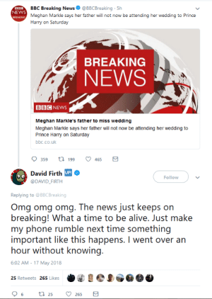 Holy shit! HUGE news!: BBC Breaking News @BBCBreaking 5h  Meghan Markle says her father will not now be attending her wedding to Prince  Harry on Saturday  NEWS  BREAKING  NEWS  BBCNEWS  Meghan Markle's father to miss wedding  Meghan Markle says her father will not now be attending her wedding to  Prince Harry on Saturday  bbc.co.uk  359 t199 465  c David Firth UP  @DAVID_FIRTH  Follow  Replying to @BBCBreaking  Omg omg omg. The news just keeps on  breaking! What a time to be alive. Just make  my phone rumble next time something  important like this happens. I went over an  hour without knowing  6:02 AM -17 May 2018  25 Retweets 265 Likes Holy shit! HUGE news!