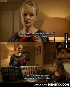 Wouldn't we all?omg-humor.tumblr.com: BBC  But women can do things men can't,  Women can have babies.  BOC  99i  Yes, but l'd rather have  a moustache than a baby  CНЕCK OUT MEМЕРIХ.COM  MEMEPIX.COM Wouldn't we all?omg-humor.tumblr.com