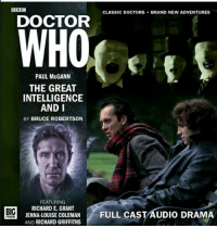 The Great Intelligence & I: BBC  CLASSIC DOCTORS  BRAND NEW ADVENTURES  DOCTOR  WHO  PAUL McGANN  THE GREAT  INTELLIGENCE  AND I  BY BRUCE ROBERTSON  FEATURING  RICHARD E. GRANT  JENNA LOUISE GRIFFITHS  FULL CAST AUDIO DRAMA  AND RICHARD COLEMAN  BIG  FINISH The Great Intelligence & I