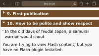 The samurai were wise indeed: bbc.co.uk  9. First publication  10. How to be polite and show respect  'In the old days of feudal Japan, a samurai  warrior would shout  You are trying to view Flash content, but you  have no Flash plugin installed. The samurai were wise indeed