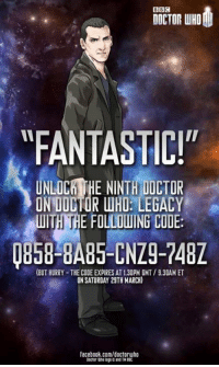 "For all that plays Doctor Who Legacy for the 9th anniversary of the shows comeback. - Snerdles: BBC  DOCTOR WHO  FANTASTIC!""  UNLOCHTHE NINTH DICTOR  ON DOCTOR WHO: LEGACY  WITH THE FOLLOUING CODE:  (BUT HURRY THE CODE EXPIRES AT130PM GMT /930AM ET  ON SATURDAY 29TH MARCH)  facebook.com/doctoruho For all that plays Doctor Who Legacy for the 9th anniversary of the shows comeback. - Snerdles"