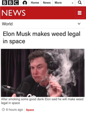 Its real: BBC  Home News More  NEWS  World  Elon Musk makes weed legal  in space  After smoking some good dank Elon said he will make weed  legal in space  O 6 hours ago Space Its real