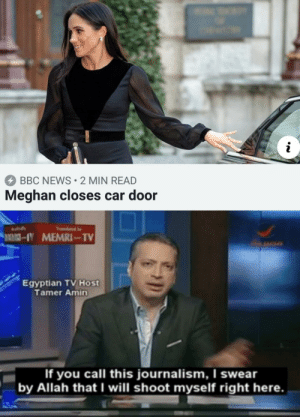 For real now: BBC NEWS 2 MIN READ  Meghan closes car door  Egyptian TV Host  Tamer Amin  If you call this journalism, I swear  by Allah that I will shoot myself right here. For real now