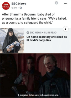 """No longer ISIS now WASWAS [OC]: BBC News  9 hrs .  NEWS  After Shamima Begum's baby died of  pneumonia, a family friend says, """"We've failed,  as a country, to safeguard the child.""""  BBC NEWS 4 MIN READ  UK home secretary criticised as  IS bride's baby dies  A surprise, to be sure, but a welcome one. No longer ISIS now WASWAS [OC]"""