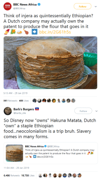 "Africa, Bruh, and Disney: BBC News Africa  @BBCAfrica  BBC  NEWS  Follow  Think of injera as quintessentially Ethiopian?  A Dutch company may actually own the  patent to produce the flour that goes in it  bbc.in/2G61h5s  5:13 AM-29 Jan 2019   Follow  @barbs_olie  So Disney now ""owns"" Hakuna Matata, Dutch  ""own"" a staple Ethiopian  food...neocolonialism is a trip bruh. Slavery  comes in many forms.  BBC News Africa@BBCAfrica  Think of injera as quintessentially Ethiopian? A Dutch company may  actually own the patent to produce the flour that goes in it  bbcin/2G61h5s  1:04 AM-29 Jan 2019  6,486 Retweets 18,758 Likes gahdamnpunk:The audacity.."