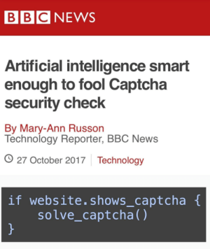 News, Bbc News, and Technology: BBC NEWS  Artificial intelligence smart  enough to fool Captcha  security check  By Mary-Ann Russon  Technology Reporter, BBC News  O 27 October 2017 Technology  if website.shows_captcha  solve_captcha() How can we feel safe if these robots are evolving so fast
