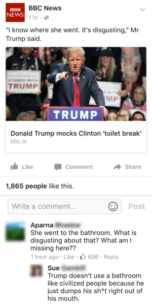 """Donald Trump, News, and Bbc News: BBC News  BBC  NEWS  1 hr  """"I know where she went. It's disgusting,"""" Mr  Trump said.  STANDS WI  TRUMP  MP  TRUMP  Donald Trump mocks Clinton 'toilet break'  bbc.in  Like  Share  Comment  1,865 people like this.  Write a comment...  Post   Aparna  She went to the bathroom. What is  disgusting about that? What am  missing here??  1 hour ago Like 696 Reply  Sue  Trump doesn't use a bathroom  like civilized people because he  just dumps his sh*t right out of  his mouth"""