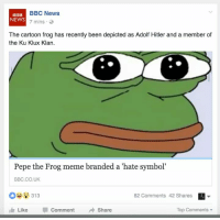 The end: BBC News  BBC  NEWS  7 mins  The cartoon frog has recently been depicted as Adolf Hitler and a member of  the Ku Klux Klan.  Pepe the Frog meme branded a hate symbol'  BBC CO UK  313  82 Comments 42 Shares  I Like  Comment  Share  Top Comments The end