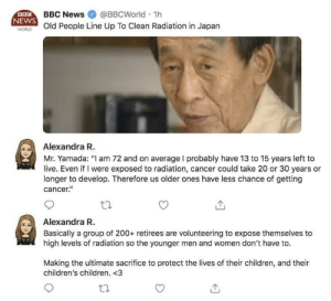 "This is called humanity: BBC  NEWS  BBC News@BBCWorld 1  WORND Old People Line Up To Clean Radiation in Japan  Alexandra R.  Mr. Yamada: ""I am 72 and on average I probably have 13 to 15 years left to  live. Even if I were exposed to radiation, cancer could take 20 or 30 years or  longer to develop. Therefore us older ones have less chance of getting  cancer""  Alexandra R.  Basically a group of 200+ retirees are volunteering to expose themselves to  high levels of radiation so the younger men and women don't have to.  Making the ultimate sacrifice to protect the lives of their children, and their  children's children. <3 This is called humanity"