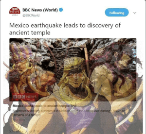 begformurrcy:  First the coffin, now this: BBC  NEWS BBC News (World)  Following  WORLD  @BBCWorld  Mexico earthquake leads to discovery of  ancient temple  BIBCNEWS  Mexico quake leads to ancient temple find  Scientists scanning a pyramid in Morelos etate for earthquake damage discover  emains of a temple  bc.com  5:16 AM 12Jul 2018 begformurrcy:  First the coffin, now this