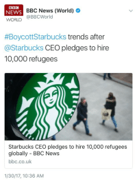Music, Muslim, and News: BBC  NEWS  BBC News (World)  WORLD @BBCWorld  #BoycottStarbucks trends after  @Starbucks CEO pledges to hire  10,000 refugees  Starbucks CEO pledges to hire 10,000 refugees  globally - BBC News  bbc.co.uk  1/30/17, 10:36 AM weavemama:  weavemama: The Islamphobia is so strong in this country people are boycotting a business that's willing to help out those in need. To all the people who wanna boycott a business for helping out the Muslim refugees, I also recommended you boycott: Coffee in general Clocks Cameras Universities Maps Surgical instruments Music Algebra The toothbrush Hospitals Because all those things we use everyday were innovated by Muslimsand we wouldn't make it so far as a resourceful society without them.