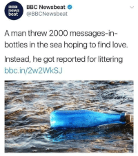 Love, News, and Bbc News: BBC  news  beat  BBC Newsbeat  @BBCNewsbeat  A man threw 2000 messages-in-  bottles in the sea hoping to find love.  Instead, he got reported for littering  bbc.in/2w2WkSJ Meirl