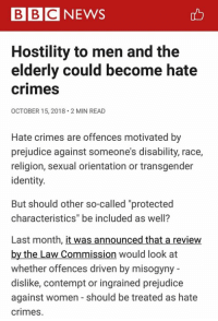 """Memes, News, and Transgender: BBC NEWS  Hostility to men and the  elderly could become hate  crimesS  OCTOBER 15, 2018 2 MIN READ  Hate crimes are offences motivated by  prejudice against someone's disability, race,  religion, sexual orientation or transgender  identity.  But should other so-called """"protected  characteristics"""" be included as well?  Last month, it was announced that a review  by the Law Commission would look at  whether offences driven by misogyny  dislike, contempt or ingrained prejudice  against women - should be treated as hate  crimes. There's no limit to what their government will try to regulate. R.I.P. United Kingdom. (CS)"""