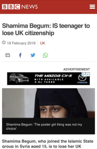 Shamima Begum: BBC NEWS  Shamima Begum: IS teenager to  lose UK citizenship  O 19 February 2019 UK  ADVERTISEMENT  THE MazDa CX-s  WITH AVAILA BLE  2.5L TUR B O  Shamima Begum: The poster girl thing was not my  choice  Shamima Begum, who joined the Islamic State  group in Syria aged 15, is to lose her UK