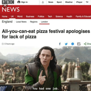 England, Family, and News: BBC  News Sport Weather Player TV  Sign in  NEWS  Home UK World Business Politics Tech Science Health Family & Educati  England Local News Regions London  All-you-can-eat pizza festival apologises  for lack of pizza  O 5 hours ago  You had one job. You had one job