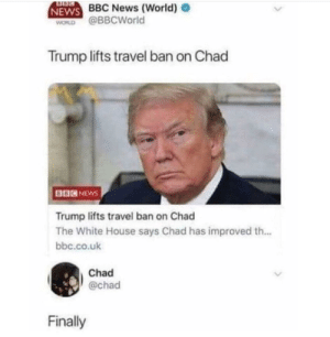 News, White House, and Bbc News: BBC News (World)  NEWS  WORD @BBCWorld  Trump lifts travel ban on Chad  BBCNEwS  Trump lifts travel ban on Chad  The White House says Chad has improved th...  bbc.co.ulk  Chad  @chad  Finally