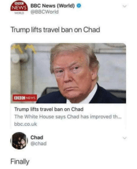 Me irl: BBC News (World)  WORLD @BBCWorld  Trump lifts travel ban on Chad  BBCNEws  Trump lifts travel ban on Chad  The White House says Chad has improved th...  bbc.co.uk  Chad  @chad  Finally Me irl