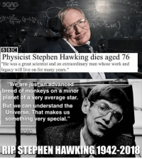 "Memes, Stephen, and Stephen Hawking: BBC  Physicist Stephen Hawking dies aged 76  ""He was a great scientist and an extraordinary man whose work and  legacy will live on for many years.""  mage credits to  Liam White  ""We are just an advanced  breed of monkevs on a minor  planet of a very average star.  But we can understand the  Universe. That makes us  something very special.""  RIE STEPHEN HAWKING 1942-201 Thank you for all you've done for the world. RIP"