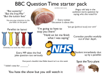 """Shut Up, Starter Packs, and Twitter: BBC Question Time starter pack  Lib Dems don't exist  """"But austerity""""  """"But the Iraq War  """"But the tuition fees""""  Angry old lady in the  audience starts question by  saying who she voted for  09  No-one pays attention to the  journalist on the panel  _ Every twitter  discussion iS about this  """"Just get [political issue] over with""""  """"l'm going to have to  stop you there""""  Panellist tie layout:  Hold on let me finish  what I was saying""""  Comedian panellist woefully  out of their depth  NHS  Dimbleby's tie looks like 1950's curtains  Every MP takes the final  joke question too seriously  Student immediately shut  up by a panellist  Everyone's thankful that Eddie lzzard isn't on this week  Spot the Tory plant  """"I didn't vote for  You hate the show but you still watch it"""