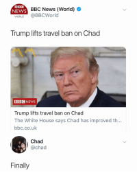 News, White House, and Bbc News: BBC  SBC News (World)  WORLD @BBCWorld  NEWS  Trump lifts travel ban on Chad  BBC NEWS  Trump lifts travel ban on Chad  The White House says Chad has improved th...  bbc.co.uk  Chad  @chad  Finally Chad couldn't be happier