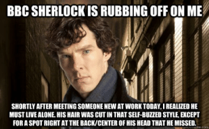 Being Alone, Head, and Work: BBC SHERLOCK IS RUBBING OFF ON ME  SHORTLY AFTER MEETING SOMEONE NEW AT WORK TODAY, I REALIZED HE  MUST LIVE ALONE. HIS HAIR WAS CUT IN THAT SELF-BUZZED STYLE, EXCEPT  FOR A SPOT RIGHT AT THE BACK/CENTER OF HIS HEAD THAT HE MISSED.  HuLnEme.com BBC Sherlock is rubbing off on me Shortly after meeting someone new ...