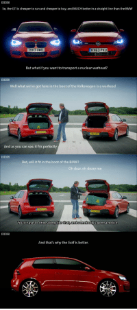 Bmw, Run, and Top Gear: BBC  So, the GTI is cheaper to run and cheaper to buy, and MUCH better in a straight line than the BMW  YHI3 UWO  KX63 PXU  But what if you want to transport a nuclear warhead?  BBC  Well what we've got here in the boot of the Volkswagen is a warhead  KX63 PXU  HI3 UNO  And as you can see, it fits perfectly  But, will it fit in the boot of the BMW?  Oh dear, oh deary me  KX63 PXU  You'd have to drive along likethat,andsomebody's gonna notice  BBC  And that's why the Golf is better. Top Gear asking the tough questions