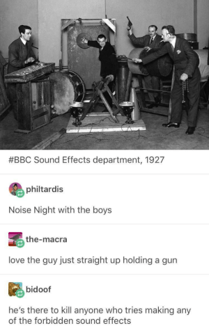 Love, Alarm, and Boys:  #BBC Sound Effects department, 1927  philtardis  Noise Night with the boys  the-macra  love the guy just straight up holding a gurn  bidoof  he's there to kill anyone who tries making any  of the forbidden sound effects Forbidden Noises? Sound the alarm!