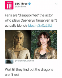 Just wait (Follow me @mememang): BBC Three *  @bbcthree  Fans are 'disappointed' the actor  who plays Daenerys Targaryen isn't  actually blonde bbc.in/2xOzLBU  ペペ  @RalphingOutLoud  Wait till they find out the dragons  aren't real Just wait (Follow me @mememang)
