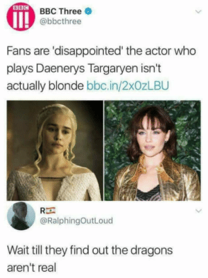 Theyll have a heart attack: BBC Three  @bbcthree  Fans are 'disappointed' the actor who  plays Daenerys Targaryen isn't  actually blonde bbc.in/2x0zLBU  Rー  @RalphingOutLoud  Wait till they find out the dragons  aren't real Theyll have a heart attack