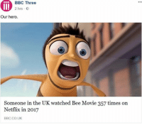 Bee Movie, Memes, and Netflix: BBC Three  rs -  Our hero  Someone in the UK watched Bee Movie 357 times on  Netflix in 2017  BBC.CO.UK I really need to study