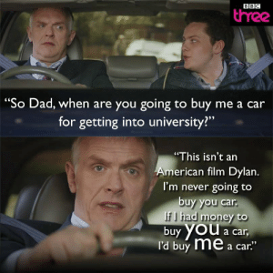 """Dad, Funny, and Life: BBC  three  """"So Dad, when are you going to buy me a car  for getting into university?""""  """"This isn't an  me .  I'm never going to  buy you car  rican film Dylan  f I had money to  buy YOU a car  I'd buy me a car""""  YOu a car Wish my life was like an American film via /r/funny https://ift.tt/2vj3Jz2"""