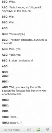Abc, Wow, and Yeah: BBC: Wow  ABC: Yeah, I know, isn't it great?  Anyways, at the end, he--  BBC: Wait  BBC: Wait  ABC:  BBC: You're saying  BBC: The main character...survives to  the end?  ABC: Well...yes  ABC: Yeah, yes.  BBC: ...don't understand  ABC:  BBC:  ABC:  BBC:  ABC: Well, you see, by the tenth  season the fanbase has become very  attached to him.  BBC:  BBC:  BBC:  BBC: Tenth  BBC: season...?  43,738 notes
