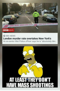 "Memes, News, and Police: BBCNEWS  BBC NEWS  London murder rate overtakes New York's  An ex-senior Met Police officer says he is ""absolutely dev..  AT LEAST THEY'DONT  HAVE MASS SHOOTINGS"