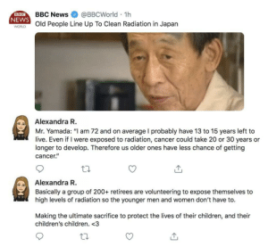 "Too wholesome for me: BBCNews @BBCWorld 1h  NEWS  WORld People Line Up To Clean Radiation in Japan  BBC  Alexandra R  Mr. Yamada: ""I am 72 and on average I probably have 13 to 15 years left to  live. Even if I were exposed to radiation, cancer could take 20 or 30 years or  longer to develop. Therefore us older ones have less chance of getting  cancer.""  Alexandra R  Basically a group of 200+ retirees are volunteering to expose themselves to  high levels of radiation so the younger men and women don't have to.  Making the ultimate sacrifice to protect the lives of their children, and their  children's children. <3 Too wholesome for me"