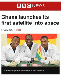 Africa, Memes, and Ghana: BBCNEWS  BIBIC  Ghana launches its  first satellite into space  07 July 2017  Africa  gr  The development team behind the satellite GhanaSat-1, which was developed by students at All Nations University in Koforidua, was sent into orbit from the International Space Centre 👏🏾👏🏾👏🏾