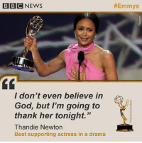 "Claire Foy, Thandie Newton and Charlie Brooker were among the British winners at the 70th Primetime Emmy Awards. Foy won the best actress in a drama series for her role as Queen Elizabeth II in Netflix's royal epic The Crown. Newton was awarded best supporting actress in a drama series for her role in Westworld. ""I don't even believe in God but I'm going to thank her tonight,"" the actress said as she took to the stage to collect her trophy. Tap the link in our bio to find out more. emmys television celebrity bbcnews: BBCNEWS  #Emmys  / don t even believe in  God, but I'm going to  thank her tonight.""  Thandie Newtorn  Best supporting actress in a drama Claire Foy, Thandie Newton and Charlie Brooker were among the British winners at the 70th Primetime Emmy Awards. Foy won the best actress in a drama series for her role as Queen Elizabeth II in Netflix's royal epic The Crown. Newton was awarded best supporting actress in a drama series for her role in Westworld. ""I don't even believe in God but I'm going to thank her tonight,"" the actress said as she took to the stage to collect her trophy. Tap the link in our bio to find out more. emmys television celebrity bbcnews"