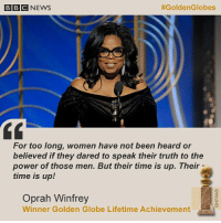 The TimesUp movement took over the 75th @goldenglobes - and the moment of the night was this powerful speech by @oprah Winfrey. It got a standing ovation. 👏🏾 GoldenGlobes Oprah TimesUp WhyIWearBlack RedCarpet cecilbdemille bbcnews: BBCNEWS  #GoldenGlobes  For too long, women have not been heard or  believed if they dared to speak their truth to the  power of those men. But their time is up. Their  time is up!  Oprah Winfrey  Winner Golden Globe Lifetime Achievement The TimesUp movement took over the 75th @goldenglobes - and the moment of the night was this powerful speech by @oprah Winfrey. It got a standing ovation. 👏🏾 GoldenGlobes Oprah TimesUp WhyIWearBlack RedCarpet cecilbdemille bbcnews