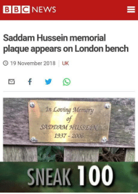 laughoutloud-club:  Sneaky Saddam: BBCNEWS  Saddam Hussein memorial  plaque appears on London bench  O 19 November 2018 UK  In Loving Memory  of  SADDAM HUSSE  1937-2006  SNEAK 100 laughoutloud-club:  Sneaky Saddam