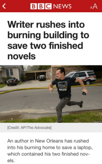 lydia-gastrell:  gingerly-writing:  Let's be honest, this is all of us  You're goddamned right.  : BBCNEWSAA  Writer rushes into  burning building to  save two finished  novels  [Credit: AP/The Advocate  An author in New Orleans has rushed  into his burning home to save a laptop,  which contained his two finished nov-  els. lydia-gastrell:  gingerly-writing:  Let's be honest, this is all of us  You're goddamned right.