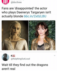 Follow @ladbible 🔥: @bbcthree  Fans are 'disappointed' the actor  who plays Daenerys Targaryen isn't  actually blonde bbc.in/2x0zLBU  @RalphingOutLoud  Wait till they find out the dragons  aren't real Follow @ladbible 🔥