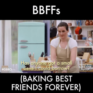 mayanangel: American baking shows: I'M NOT HERE TO MAKE FRIENDS I'M JUST HERE TO CONQUER AND DESTROY British baking shows: : BBFFs  Has anyone aot a small  THE GREAT BRITISH  BAKE OFF  sieve 1 could borrow?  (BAKING BEST  FRIENDS FOREVER)  #GBBO 11 S mayanangel: American baking shows: I'M NOT HERE TO MAKE FRIENDS I'M JUST HERE TO CONQUER AND DESTROY British baking shows: