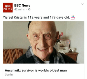 theladytrickster: nonphallic-eclairs:  ayellowbirds:  theladytrickster: If that doesn't say 'suck my dick, Nazis'. I don't know what does Over 113, now! He missed celebrating his Bar Mitzvah because of the first World War, so he finally observed it September 2016, a hundred years later.  Just checked, and he's still alive! He'll be 114 on September 15th.  It's just come to my attention that Yisrael Kristal passed away today at the ripe old age of 113. I wasn't expecting this post to gain the momentum it did, but I'm glad I could share this man's life with so many people and hopefully we will all fondly remember him and his incredible journey. I have no doubt Yisrael is still smiling now and we can all learn something from his strength and endurance throughout the worst of human history. Godspeed and rest in peace, Yisrael, you fucking legend. : BBIGBBC News  NEWS  42 mins .  Yisrael Kristal is 112 years and 179 days old.  Auschwitz survivor is world's oldest man  bbc.in theladytrickster: nonphallic-eclairs:  ayellowbirds:  theladytrickster: If that doesn't say 'suck my dick, Nazis'. I don't know what does Over 113, now! He missed celebrating his Bar Mitzvah because of the first World War, so he finally observed it September 2016, a hundred years later.  Just checked, and he's still alive! He'll be 114 on September 15th.  It's just come to my attention that Yisrael Kristal passed away today at the ripe old age of 113. I wasn't expecting this post to gain the momentum it did, but I'm glad I could share this man's life with so many people and hopefully we will all fondly remember him and his incredible journey. I have no doubt Yisrael is still smiling now and we can all learn something from his strength and endurance throughout the worst of human history. Godspeed and rest in peace, Yisrael, you fucking legend.