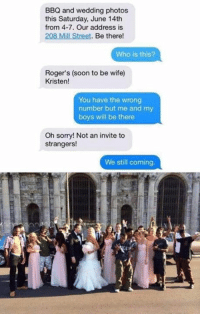 Funny, Memes, and Roger: BBQ and wedding photos  this Saturday, June 14th  from 4-7. Our address is  208 Mill Street. Be there!  Who is this?  Roger's (soon to be wife)  Kristen!  You have the wrong  number but me and my  boys will be there  Oh sorry! Not an invite to  strangers!  We still coming. This will always be funny 😂😂