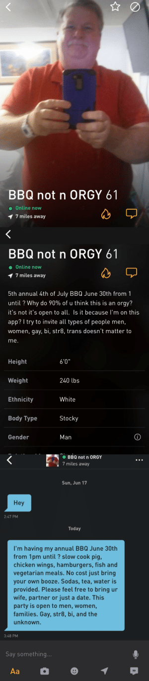 """gonefashion:  psyducked:  heterophobiac: This is the most bizarre yet pure thing I've ever encountered on grindr  Are you going?  these guys went and said it was wholesome and fun! and look what he said https://www.buzzfeed.com/juliareinstein/grindr-bbq-not-orgy?utm_term=.ur27oKlpv#.yfXpzGdkZ : BBQ not n ORGY 61  Online now  7 miles away   BBQ not n ORGY 61  Online now  1 7 miles away  5th annual 4th of July BBQ June 30th from1  until ? Why do 90% of u think this is an orgy?  t's not t's open to all Is it because I'm on this  app? I try to invite all types of people men,  women, gay, bi, str8, trans doesn't matter to  me.  Height  Weight  Ethnicity  Body Type  6'0""""  240 lbs  White  Stocky  Gender  Man   BBQ not n ORGY  7 miles away  Sun, Jun 17  Hey  2:47 PM  Today  I'm having my annual BBQ June 30th  from 1pm until? slow cook pig,  chicken wings, hamburgers, fish and  vegetarian meals. No cost just bring  your own booze. Sodas, tea, water is  provided. Please feel free to bring ur  wife, partner or just a date. This  party is open to men, women,  families. Gay, str8, bi, and the  unknown.  3:48 PM  Say something gonefashion:  psyducked:  heterophobiac: This is the most bizarre yet pure thing I've ever encountered on grindr  Are you going?  these guys went and said it was wholesome and fun! and look what he said https://www.buzzfeed.com/juliareinstein/grindr-bbq-not-orgy?utm_term=.ur27oKlpv#.yfXpzGdkZ"""