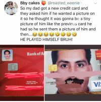 Bruh, Dad, and Memes: Bby cakes @roasted_weenie  So my dad got a new credit card and  they asked him if he wanted a picture on  it so he thought it was gonna be a tiny  picture of him like the previous card he  had so he sent them a picture of him and  then...  HE PLAYED HIMSELF BRUH!  7  Bank of A  FAR  PLA  GOODTHRU  LAST DAY OF  GOOD  THRU  CUSTOME  VIS  SINCE At least the cashier will always know if it's stolen