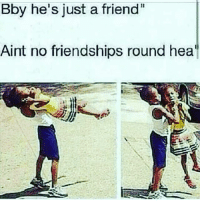 Bby he's just a friend  Aint no friendships round hea I'm the only friend ur ass need bihh