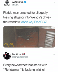 """Abc, Chill, and Florida Man: bc ABC News  NEWS @ABC  Florida man arrested for allegedly  tossing alligator into Wendy's drive-  thru window: abcn.ws/1RngGGZ  Mr. Cruz  @CruzxControl  Every news tweet that starts with  """"Florida man"""" is fucking wild lol No chill 😩😂"""